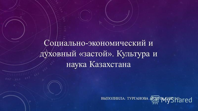 Социально-экономический и духовный «застой». Культура и наука Казахстана ВЫПОЛНИЛА: ТУРГАНОВА АКБОТА, ЭЯР-141
