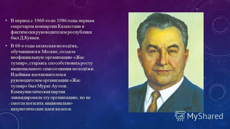 В период с 1960-го по 1986 годы первым секретарем компартии Казахстана и фактически руководителем республики был Д.Кунаев. В 60-е годы казахская молодёжь, обучавшаяся в Москве, создала неофициальную организацию «Жас тулпар», стараясь способствовать р