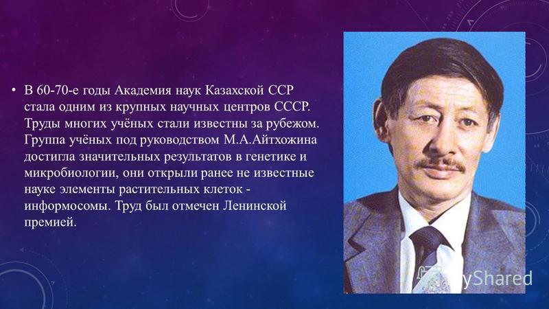 В 60-70-е годы Академия наук Казахской ССР стала одним из крупных научных центров СССР. Труды многих учёных стали известны за рубежом. Группа учёных под руководством М.А.Айтхожина достигла значительных результатов в генетике и микробиологии, они откр