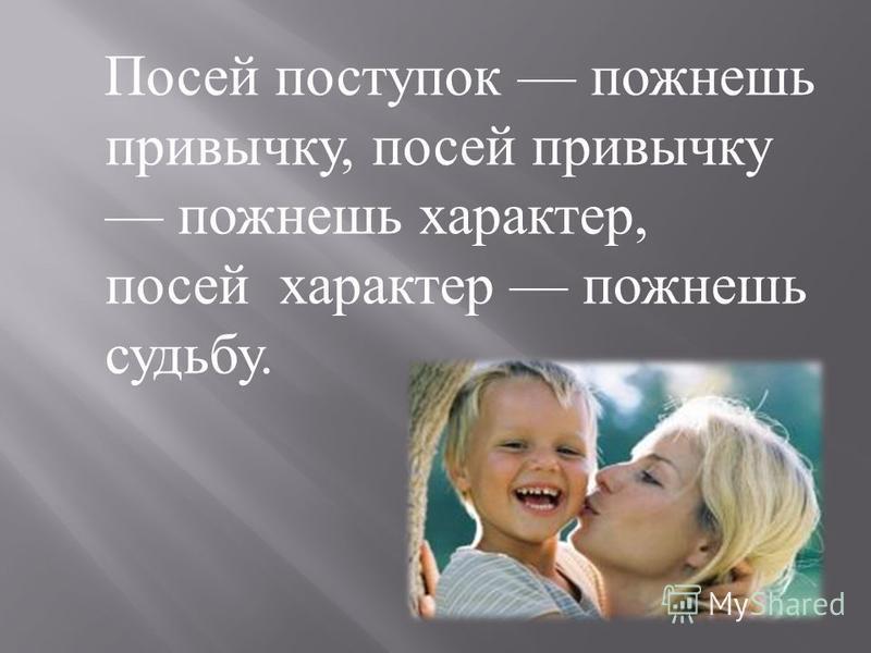 Посей поступок пожнешь привычку, посей привычку пожнешь характер, посей характер пожнешь судьбу.