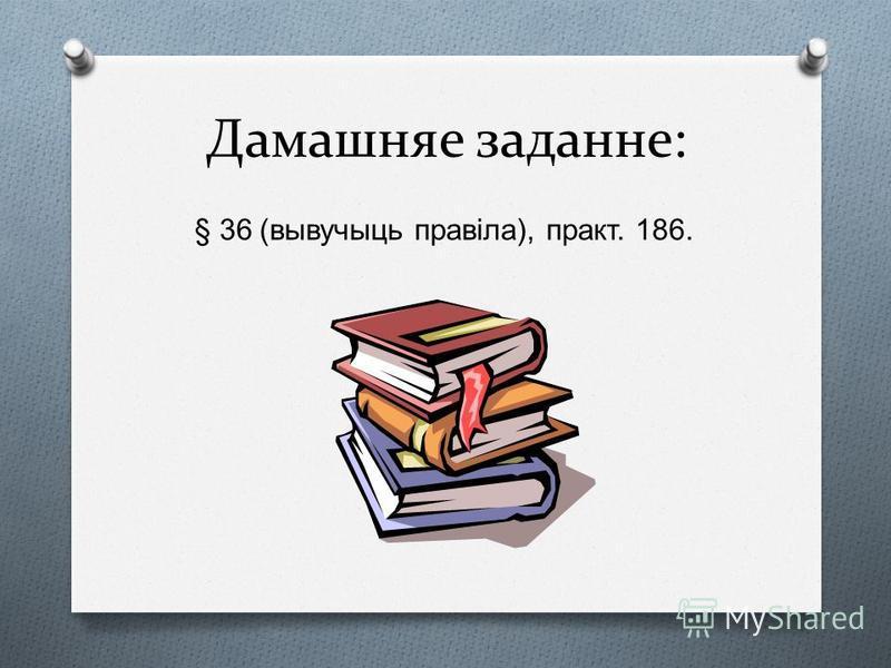 Дамашняе заданне: § 36 ( вывучыць правіла ), практ. 186.