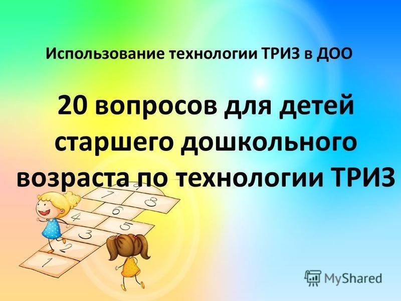 Использование технологии ТРИЗ в ДОО 20 вопросов для детей старшего дошкольного возраста по технологии ТРИЗ