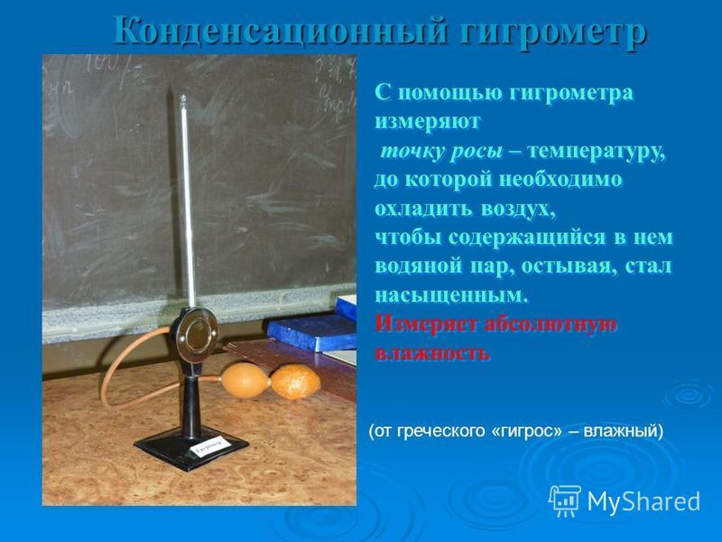 Конденсационный гигрометр С помощью гигрометра измеряют точку росы – температуру, до которой необходимо охладить воздух, чтобы содержащийся в нем водяной пар, остывая, стал насыщенным. Измеряет абсолютную владность С помощью гигрометра измеряют точку