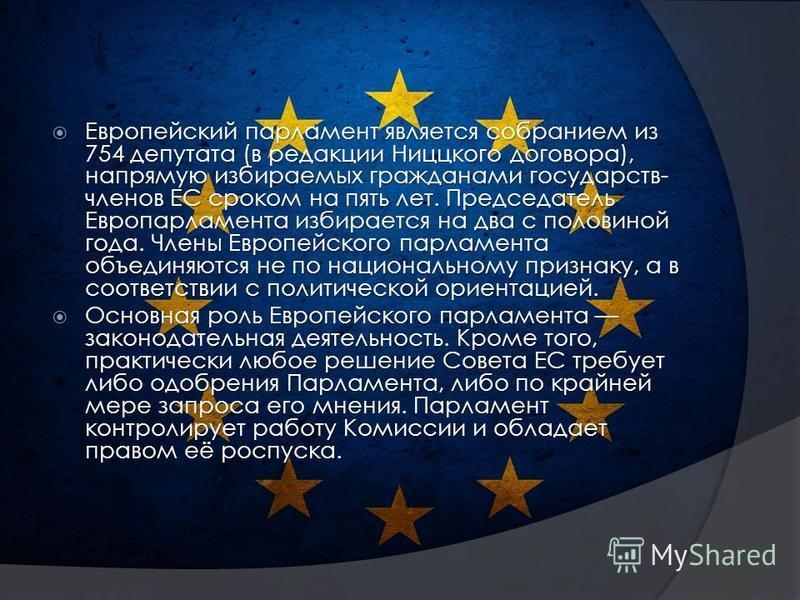 Европейский парламент является собранием из 754 депутата (в редакции Ниццкого договора), напрямую избираемых гражданами государств- членов ЕС сроком на пять лет. Председатель Европарламента избирается на два с половиной года. Члены Европейского парла