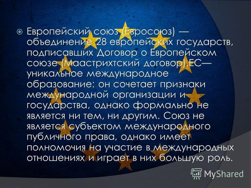 Европейский союз (Евросоюз) объединение 28 европейских государств, подписавших Договор о Европейском союзе (Маастрихтский договор).ЕС уникальное международное образование: он сочетает признаки международной организации и государства, однако формально