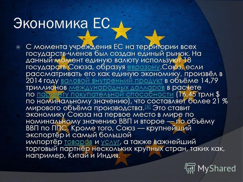 Экономика ЕС С момента учреждения ЕС на территории всех государств-членов был создан единый рынок. На данный момент единую валюту используют 18 государств Союза, образуя еврозону.Союз, если рассматривать его как единую экономику, произвёл в 2014 году