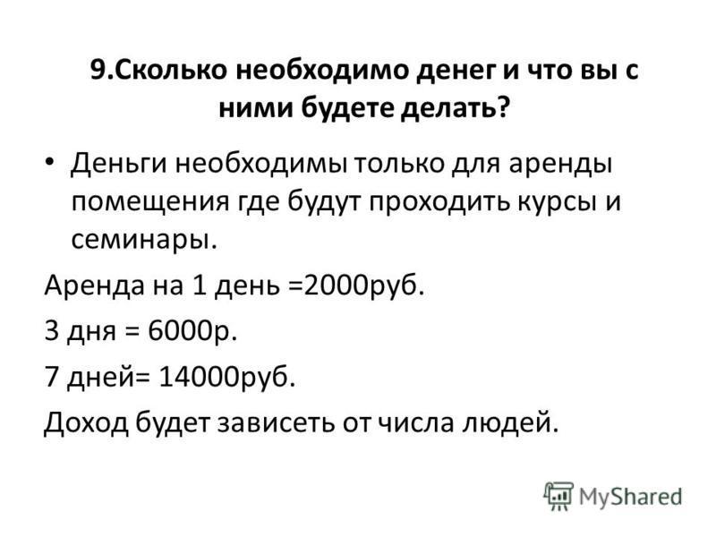 9. Сколько необходимо денег и что вы с ними будете делать? Деньги необходимы только для аренды помещения где будут проходить курсы и семинары. Аренда на 1 день =2000 руб. 3 дня = 6000 р. 7 дней= 14000 руб. Доход будет зависеть от числа людей.