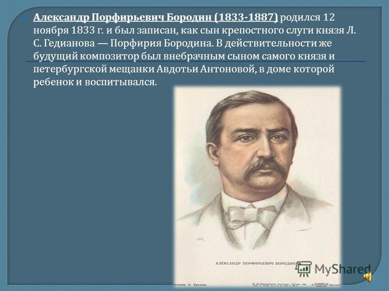 Александр Порфирьевич Бородин (1833-1887) родился 12 ноября 1833 г. и был записан, как сын крепостного слуги князя Л. С. Гедианова Порфирия Бородина. В действительности же будущий композитор был внебрачным сыном самого князя и петербургской мещанки А