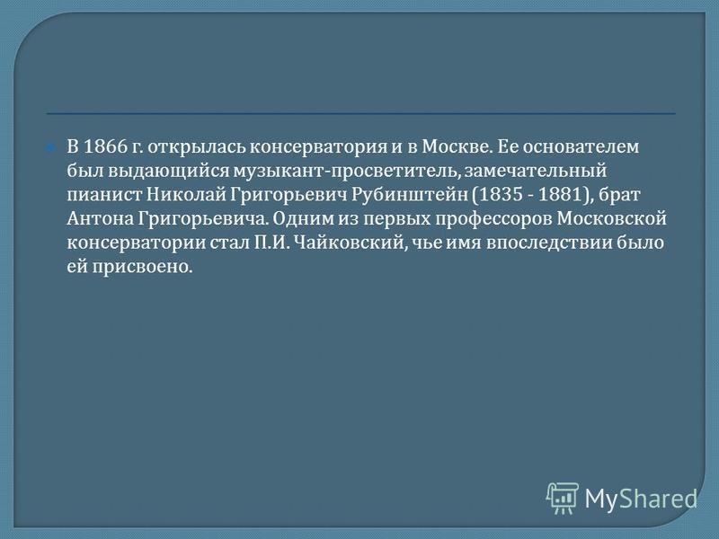 В 1866 г. открылась консерватория и в Москве. Ее основателем был выдающийся музыкант - просветитель, замечательный пианист Николай Григорьевич Рубинштейн (1835 - 1881), брат Антона Григорьевича. Одним из первых профессоров Московской консерватории ст