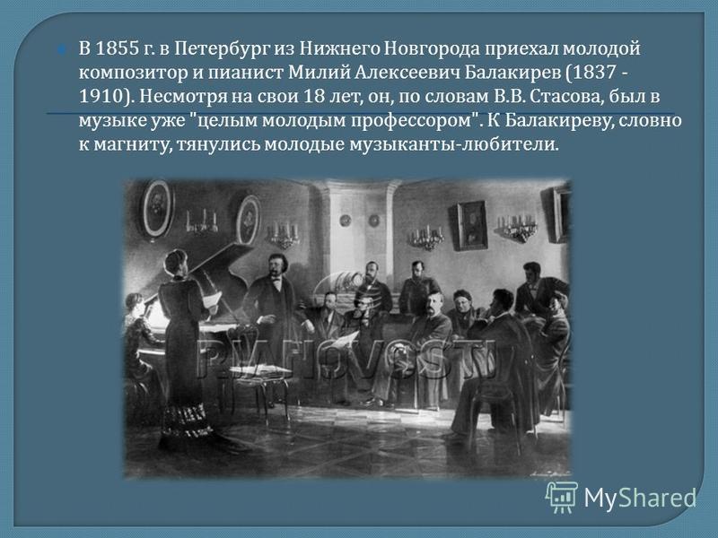 В 1855 г. в Петербург из Нижнего Новгорода приехал молодой композитор и пианист Милий Алексеевич Балакирев (1837 - 1910). Несмотря на свои 18 лет, он, по словам В. В. Стасова, был в музыке уже