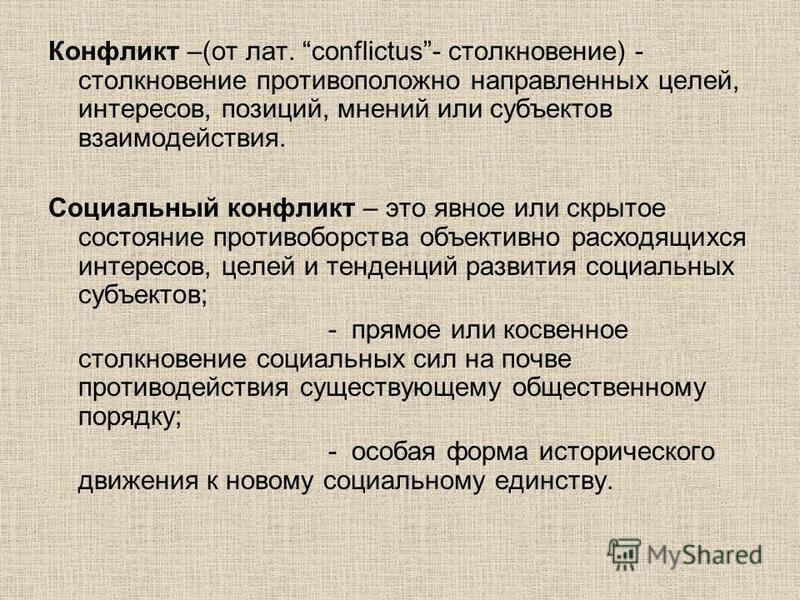 Конфликт –(от лат. conflictus- столкновение) - столкновение противоположно направленных целей, интересов, позиций, мнений или субъектов взаимодействия. Социальный конфликт – это явное или скрытое состояние противоборства объективно расходящихся интер