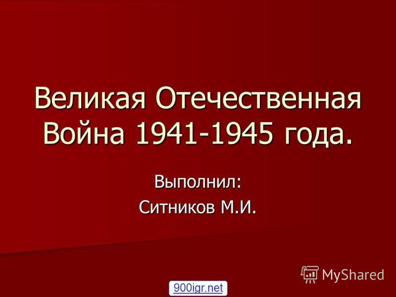 Великая Отечественная Война 1941-1945 года. Выполнил: Ситников М.И. 900igr.net