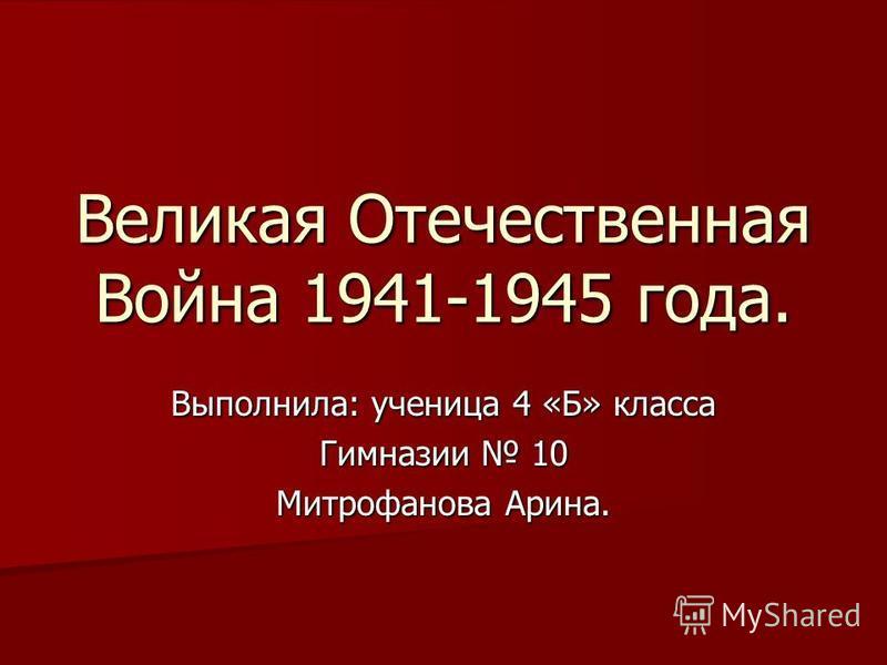 Великая Отечественная Война 1941-1945 года. Выполнила: ученица 4 «Б» класса Гимназии 10 Митрофанова Арина.