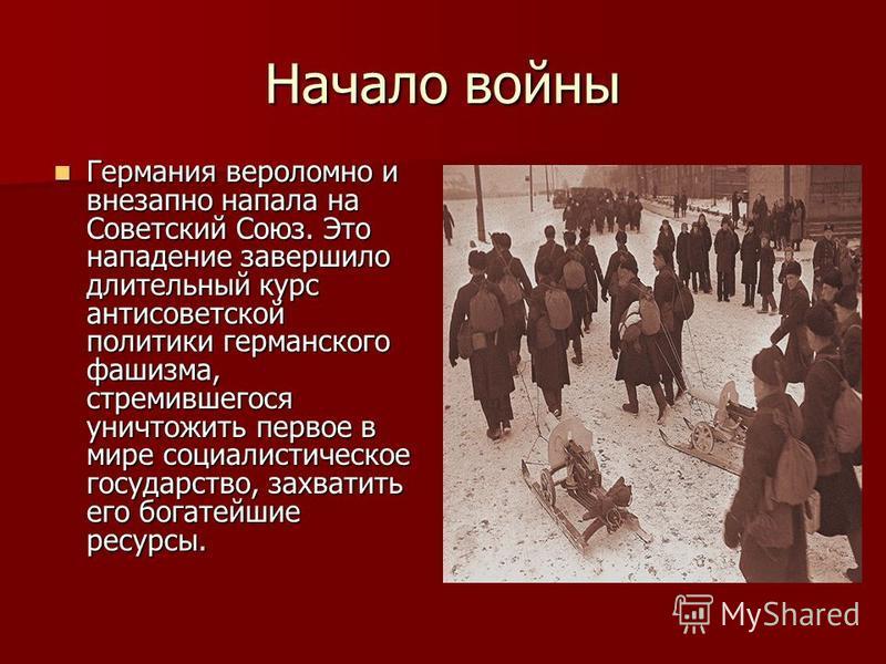 Начало войны Германия вероломно и внезапно напала на Советский Союз. Это нападение завершило длительный курс антисоветской политики германского фашизма, стремившегося уничтожить первое в мире социалистическое государство, захватить его богатейшие рес