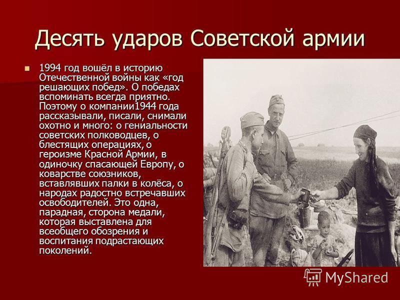 Десять ударов Советской армии 1994 год вошёл в историю Отечественной войны как «год решающих побед». О победах вспоминать всегда приятно. Поэтому о компании 1944 года рассказывали, писали, снимали охотно и много: о гениальности советских полководцев,