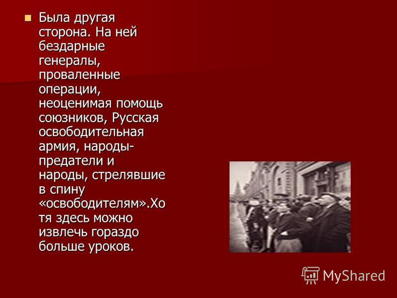 Была другая сторона. На ней бездарные генералы, проваленные операции, неоценимая помощь союзников, Русская освободительная армия, народы- предатели и народы, стрелявшие в спину «освободителям».Хо тя здесь можно извлечь гораздо больше уроков. Была дру
