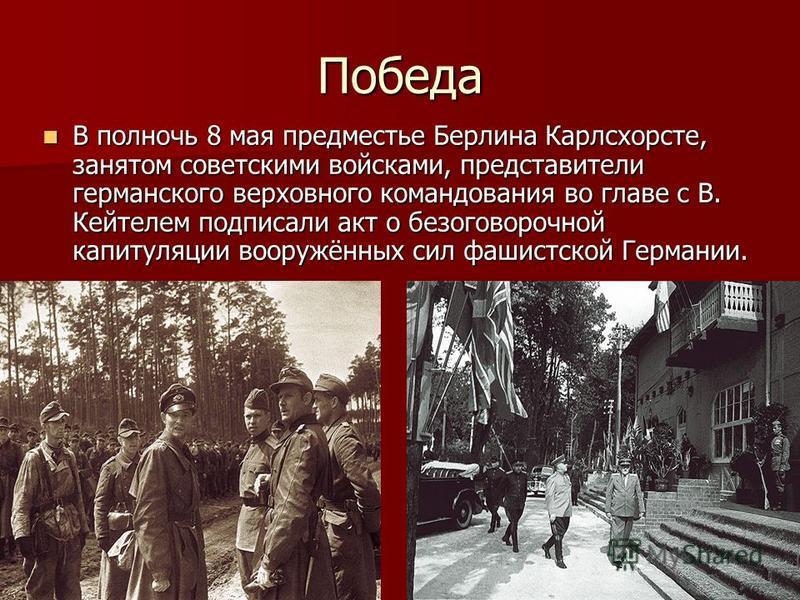 Победа В полночь 8 мая предместье Берлина Карлсхорсте, занятом советскими войсками, представители германского верховного командования во главе с В. Кейтелем подписали акт о безоговорочной капитуляции вооружённых сил фашистской Германии. В полночь 8 м