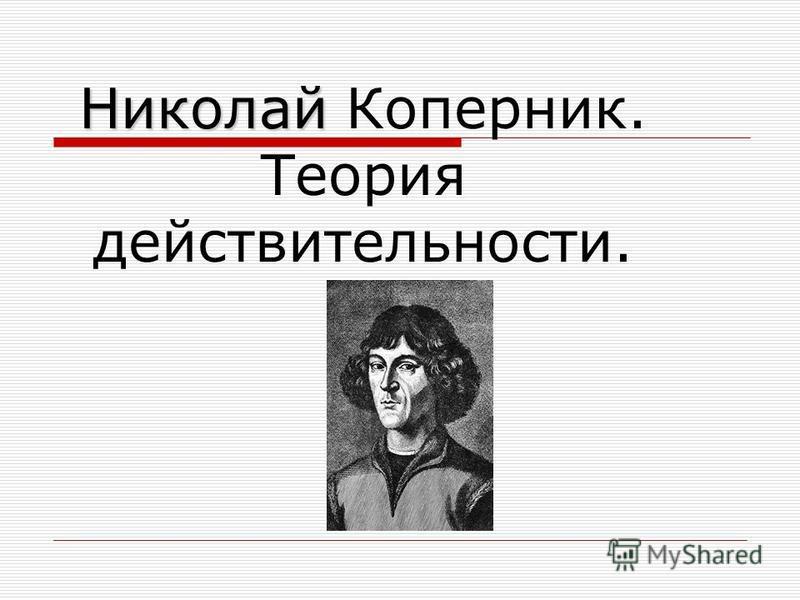 Николай Николай Коперник. Теория действительности.