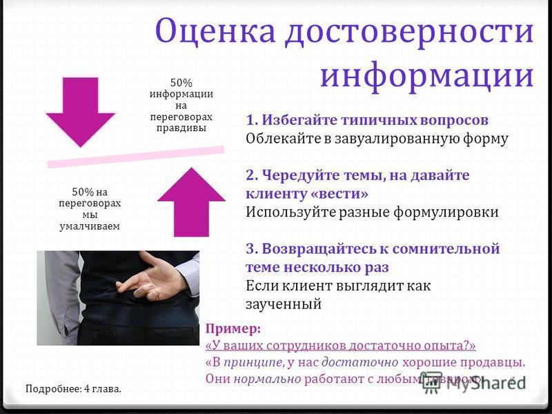 Оценка достоверности информации 50% информации на переговорах правдивы 50% на переговорах мы умалчиваем 1. Избегайте типичных вопросов Облекайте в завуалированную форму 2. Чередуйте темы, на давайте клиенту «вести» Используйте разные формулировки 3.