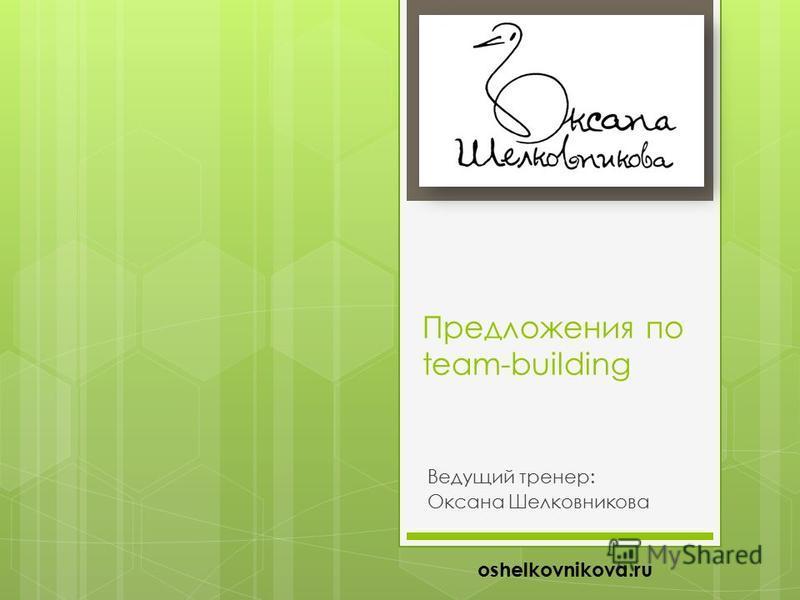 Предложения по team-building Ведущий тренер: Оксана Шелковникова oshelkovnikova.ru