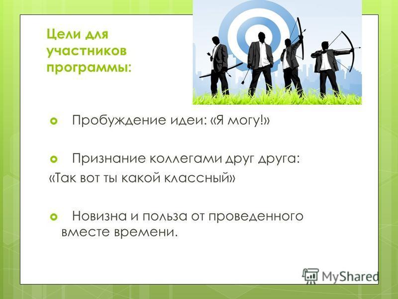 Цели для участников программы: Пробуждение идеи: «Я могу!» Признание коллегами друг друга: «Так вот ты какой классный» Новизна и польза от проведенного вместе времени.