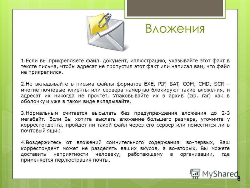Вложения 8 1. Если вы прикрепляете файл, документ, иллюстрацию, указывайте этот факт в тексте письма, чтобы адресат не пропустил этот факт или написал вам, что файл не прикрепился. 2. Не вкладывайте в письма файлы форматов EXE, PIF, BAT, COM, CMD, SC