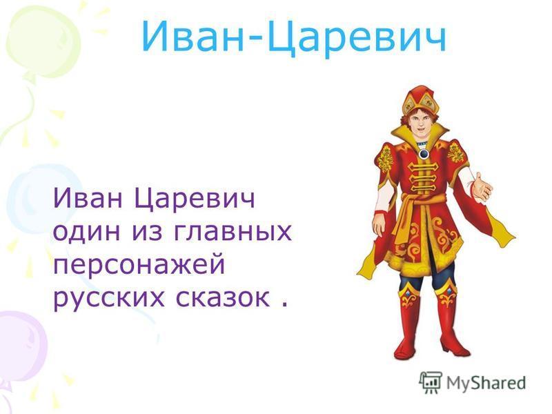 Иван-Царевич Иван Царевич один из главных персонажей русских сказок.