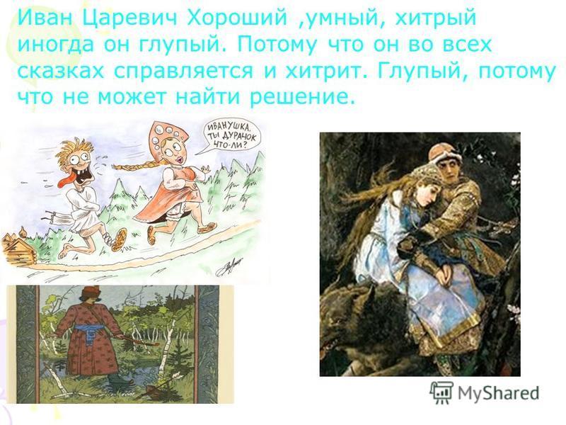Иван Царевич Хороший,умный, хитрый иногда он глупый. Потому что он во всех сказках справляется и хитрит. Глупый, потому что не может найти решение.