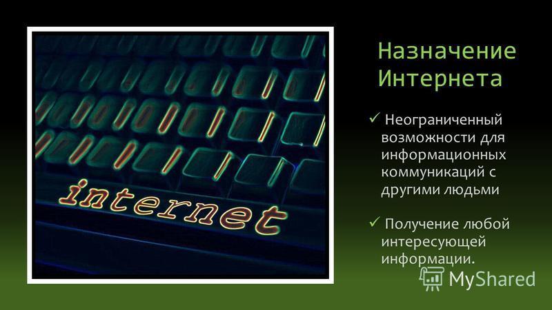 Назначение Интернета Неограниченный возможности для информационных коммуникаций с другими людьми Получение любой интересующей информации.