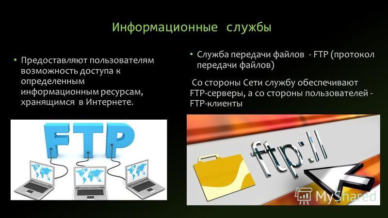 Информационные службы Предоставляют пользователям возможность доступа к определенным информационным ресурсам, хранящимся в Интернете. Служба передачи файлов - FTP (протокол передачи файлов) Со стороны Сети службу обеспечивают FTP-серверы, а со сторон