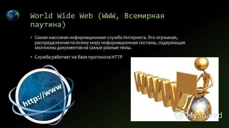 World Wide Web (WWW, Всемирная паутина) Самая массовая информационная служба Интернета. Это огромная, распределенная по всему миру информационная система, содержащая миллионы документов на самые разные темы. Служба работает на базе протокола HTTP