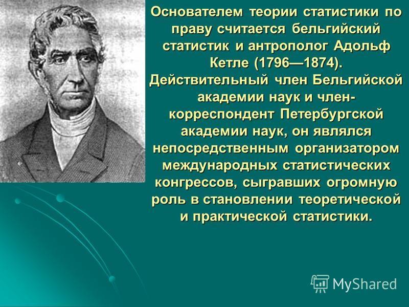 Основателем теории статистики по праву считается бельгийский статистик и антрополог Адольф Кетле (17961874). Действительный член Бельгийской академии наук и член- корреспондент Петербургской академии наук, он являлся непосредственным организатором ме