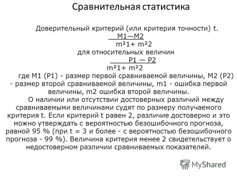Сравнительная статистика Доверительный критерий (или критерия точности) t. М1М2 m²1+ m²2 для относительных величин P1 P2 m²1+ m²2 где М1 (P1) - размер первой сравниваемой величины, М2 (P2) - размер второй сравниваемой величины, m1 - ошибка первой вел