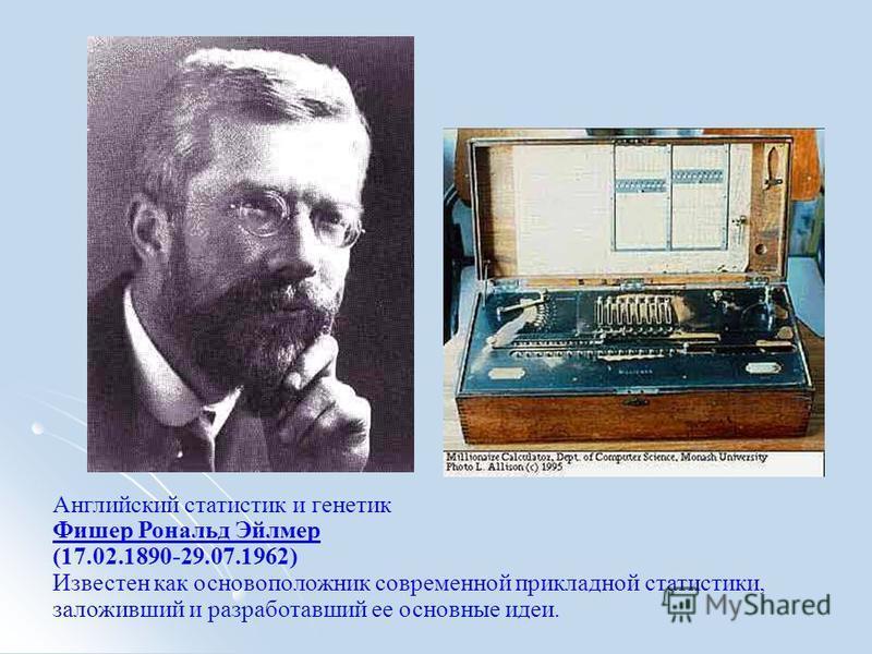 Английский статистик и генетик Фишер Рональд Эйлмер (17.02.1890-29.07.1962) Известен как основоположник современной прикладной статистики, заложивший и разработавший ее основные идеи. Фишер Рональд Эйлмер