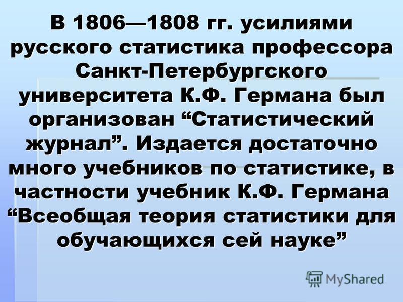 В 18061808 гг. усилиями русского статистика профессора Санкт-Петербургского университета К.Ф. Германа был организован Статистический журнал. Издается достаточно много учебников по статистике, в частности учебник К.Ф. Германа Всеобщая теория статистик
