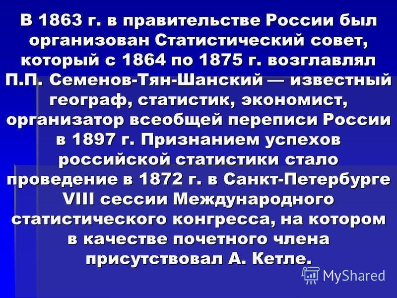 В 1863 г. в правительстве России был организован Статистический совет, который с 1864 по 1875 г. возглавлял П.П. Семенов-Тян-Шанский известный географ, статистик, экономист, организатор всеобщей переписи России в 1897 г. Признанием успехов российской