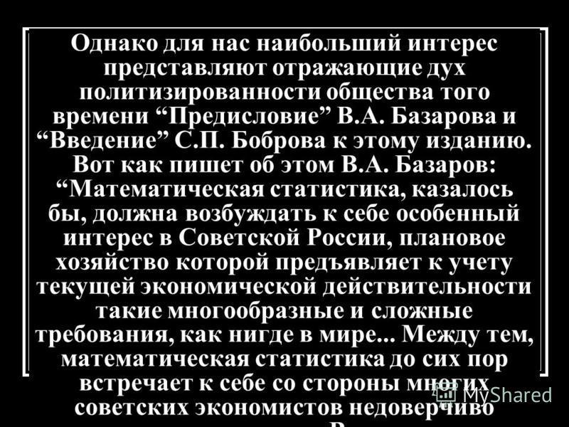 Однако для нас наибольший интерес представляют отражающие дух политизированности общества того времени Предисловие В.А. Базарова и Введение С.П. Боброва к этому изданию. Вот как пишет об этом В.А. Базаров: Математическая статистика, казалось бы, долж