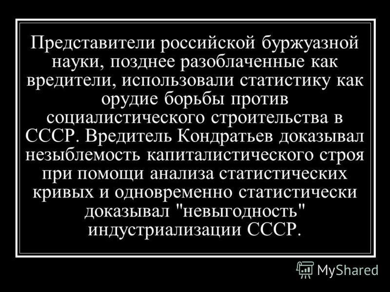 Представители российской буржуазной науки, позднее разоблаченные как вредители, использовали статистику как орудие борьбы против социалистического строительства в СССР. Вредитель Кондратьев доказывал незыблемость капиталистического строя при помощи а