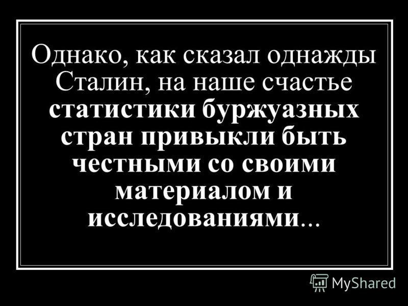 Однако, как сказал однажды Сталин, на наше счастье статистики буржуазных стран привыкли быть честными со своими материалом и исследованиями...