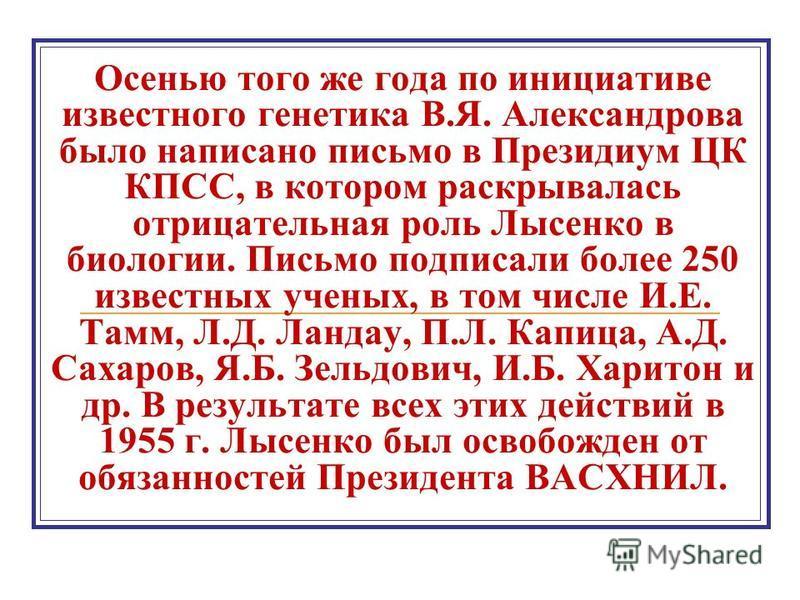 Осенью того же года по инициативе известного генетика В.Я. Александрова было написано письмо в Президиум ЦК КПСС, в котором раскрывалась отрицательная роль Лысенко в биологии. Письмо подписали более 250 известных ученых, в том числе И.Е. Тамм, Л.Д. Л