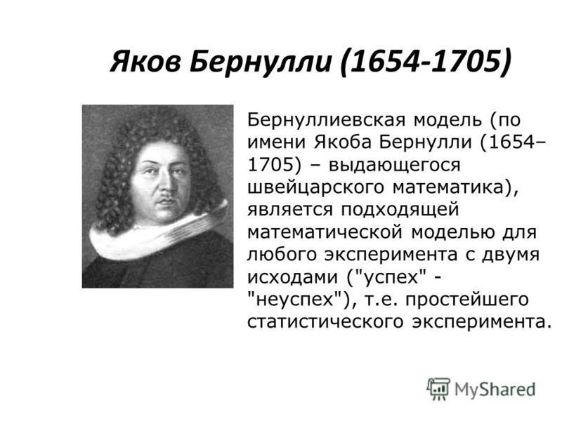 Яков Бернулли (1654-1705) Бернуллиевская модель (по имени Якоба Бернулли (1654– 1705) – выдающегося швейцарского математика), является подходящей математической моделью для любого эксперимента с двумя исходами (