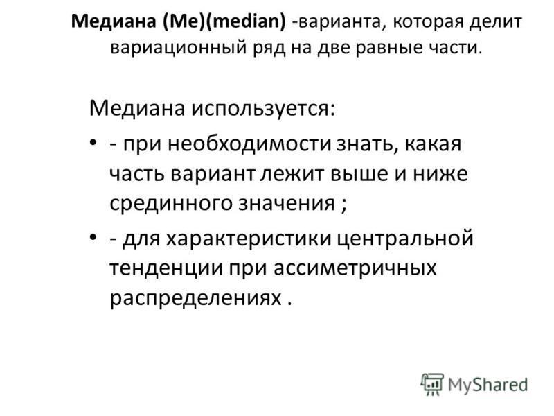Медиана (Me)(median) -варианта, которая делит вариационный ряд на две равные части. Медиана используется: - при необходимости знать, какая часть вариант лежит выше и ниже срединного значения ; - для характеристики центральной тенденции при ассиметрич