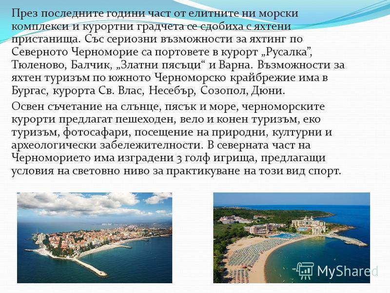 През последните години част от елитните ни морски комплекси и курортни градчета се сдобиха с яхтени пристанища. Със сериозни възможности за яхтинг по Северното Черноморие са портовете в курорт Русалка, Тюленово, Балчик, Златни пясъци и Варна. Възможн