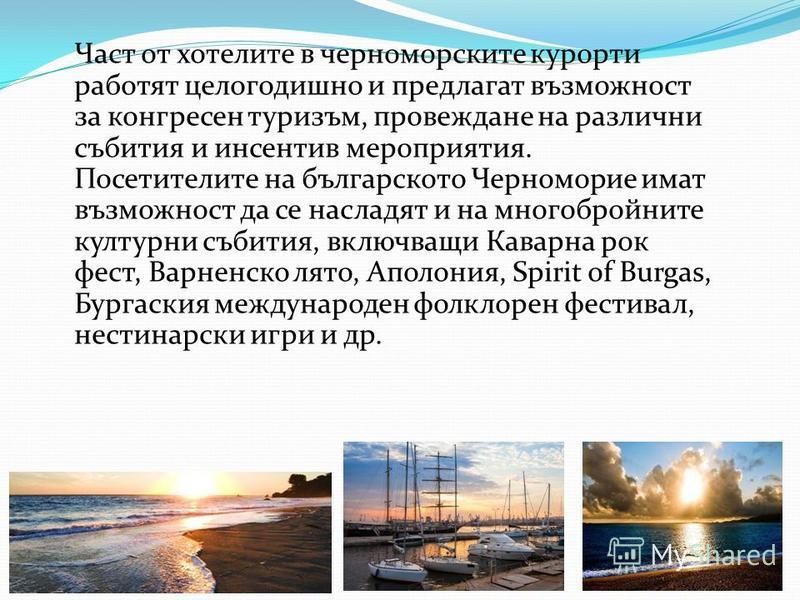 Част от хотелите в черноморските курорти работят целогодишно и предлагат възможност за конгресен туризъм, провеждане на различни събития и инсентив мероприятия. Посетителите на българското Черноморие имат възможност да се насладят и на многобройните