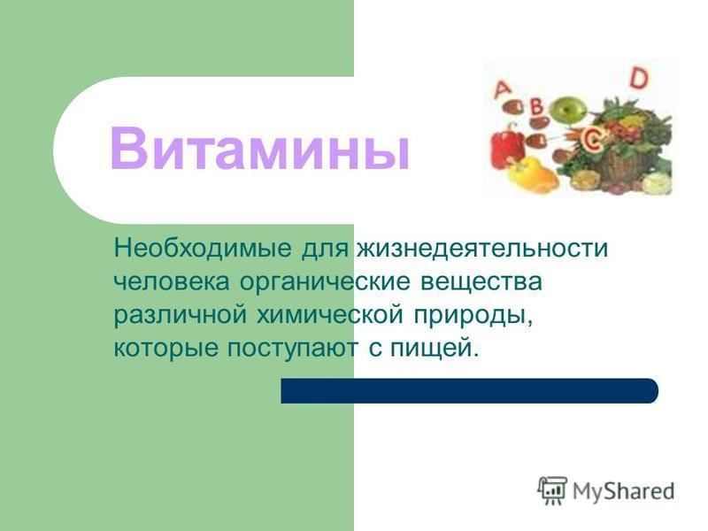 Витамины Необходимые для жизнедеятельности человека органические вещества различной химической природы, которые поступают с пищей.