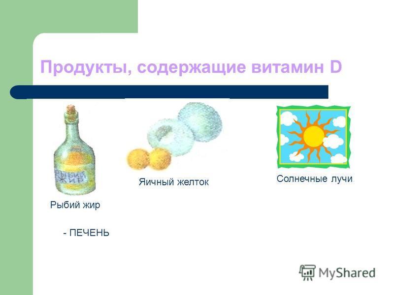 Продукты, содержащие витамин D Рыбий жир Яичный желток Солнечные лучи - ПЕЧЕНЬ