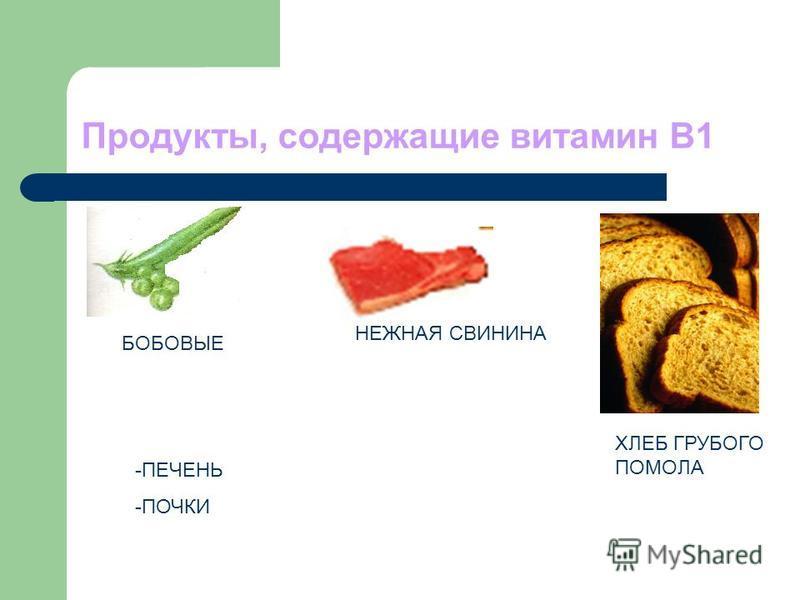 Продукты, содержащие витамин В1 БОБОВЫЕ -ПЕЧЕНЬ -ПОЧКИ НЕЖНАЯ СВИНИНА ХЛЕБ ГРУБОГО ПОМОЛА