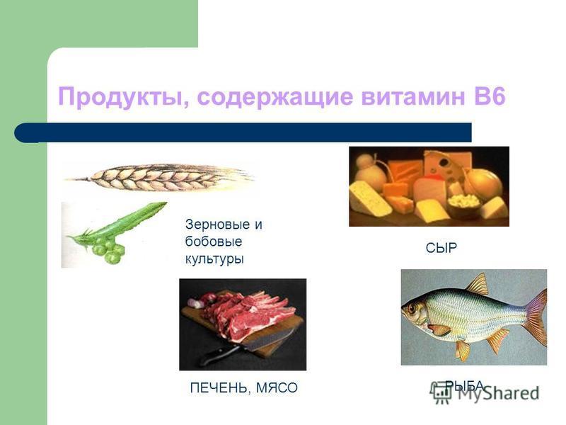 Продукты, содержащие витамин В6 Зерновые и бобовые культуры СЫР ПЕЧЕНЬ, МЯСО РЫБА