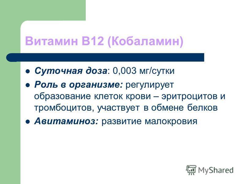 Витамин В12 (Кобаламин) Суточная доза: 0,003 мг/сутки Роль в организме: регулирует образование клеток крови – эритроцитов и тромбоцитов, участвует в обмене белков Авитаминоз: развитие малокровия