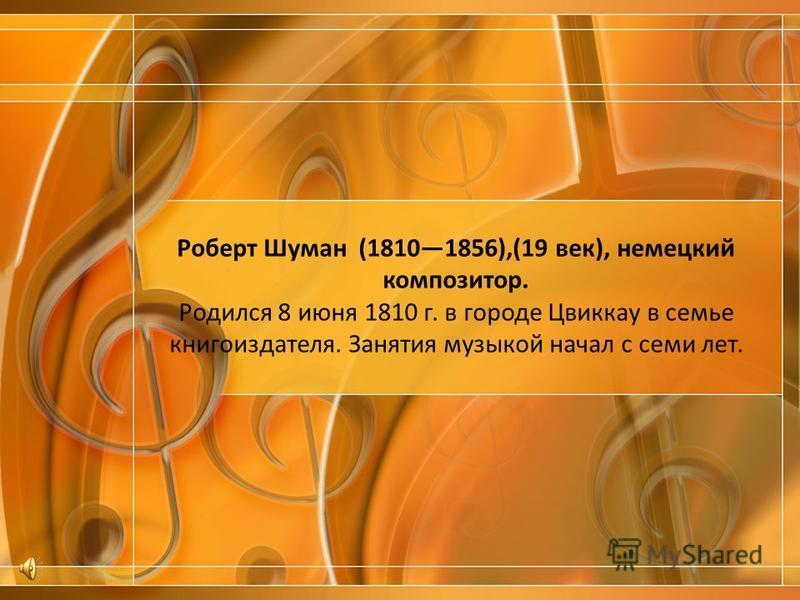 Роберт Шуман (18101856),(19 век), немецкий композитор. Родился 8 июня 1810 г. в городе Цвиккау в семье книгоиздателя. Занятия музыкой начал с семи лет.